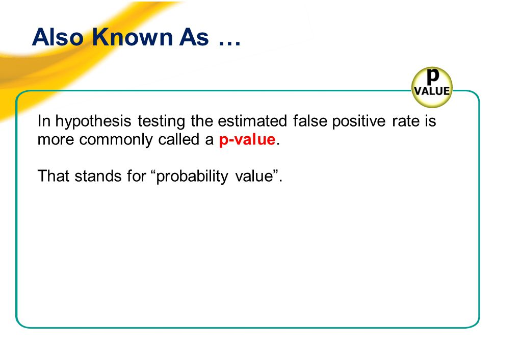 """Also Known As … In hypothesis testing the estimated false positive rate is more commonly called a p-value. That stands for """"probability value""""."""