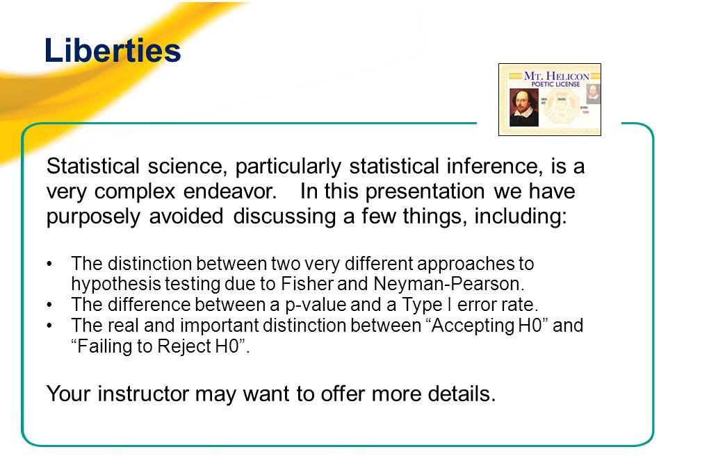 Liberties Statistical science, particularly statistical inference, is a very complex endeavor. In this presentation we have purposely avoided discussi