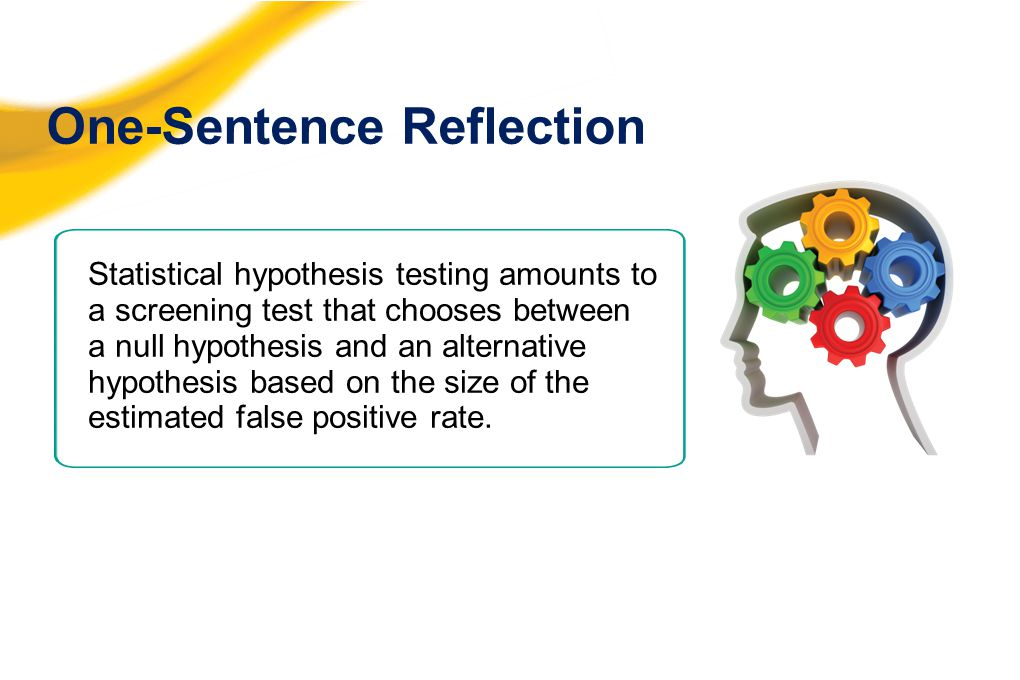 One-Sentence Reflection Statistical hypothesis testing amounts to a screening test that chooses between a null hypothesis and an alternative hypothesi