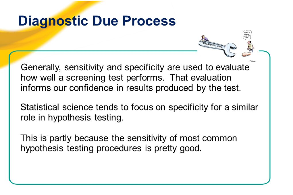 Diagnostic Due Process Generally, sensitivity and specificity are used to evaluate how well a screening test performs.