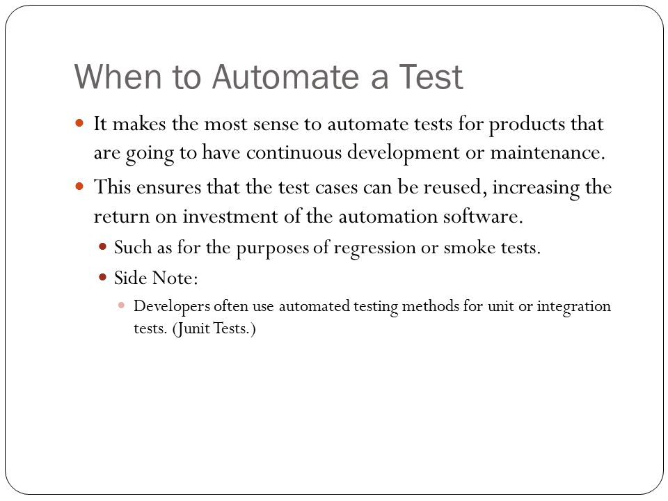 When to Automate a Test It makes the most sense to automate tests for products that are going to have continuous development or maintenance.