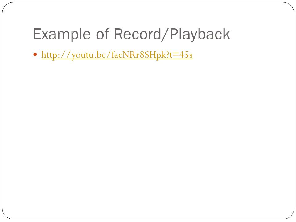 Example of Record/Playback http://youtu.be/facNRr8SHpk t=45s