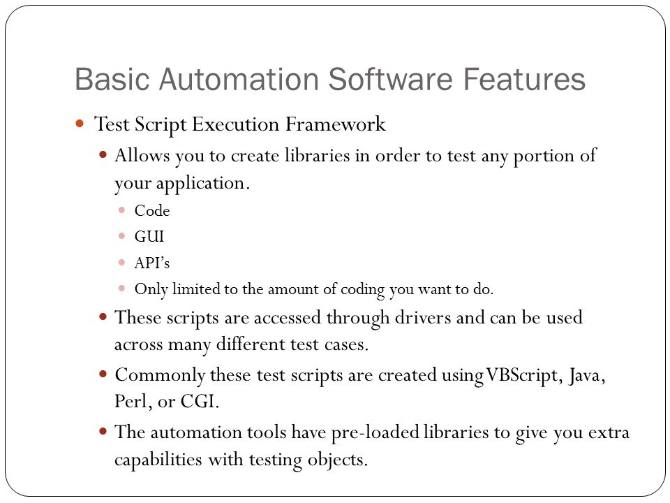 Basic Automation Software Features Test Script Execution Framework Allows you to create libraries in order to test any portion of your application.