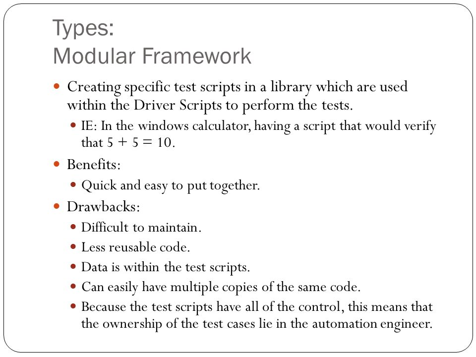 Types: Modular Framework Creating specific test scripts in a library which are used within the Driver Scripts to perform the tests.
