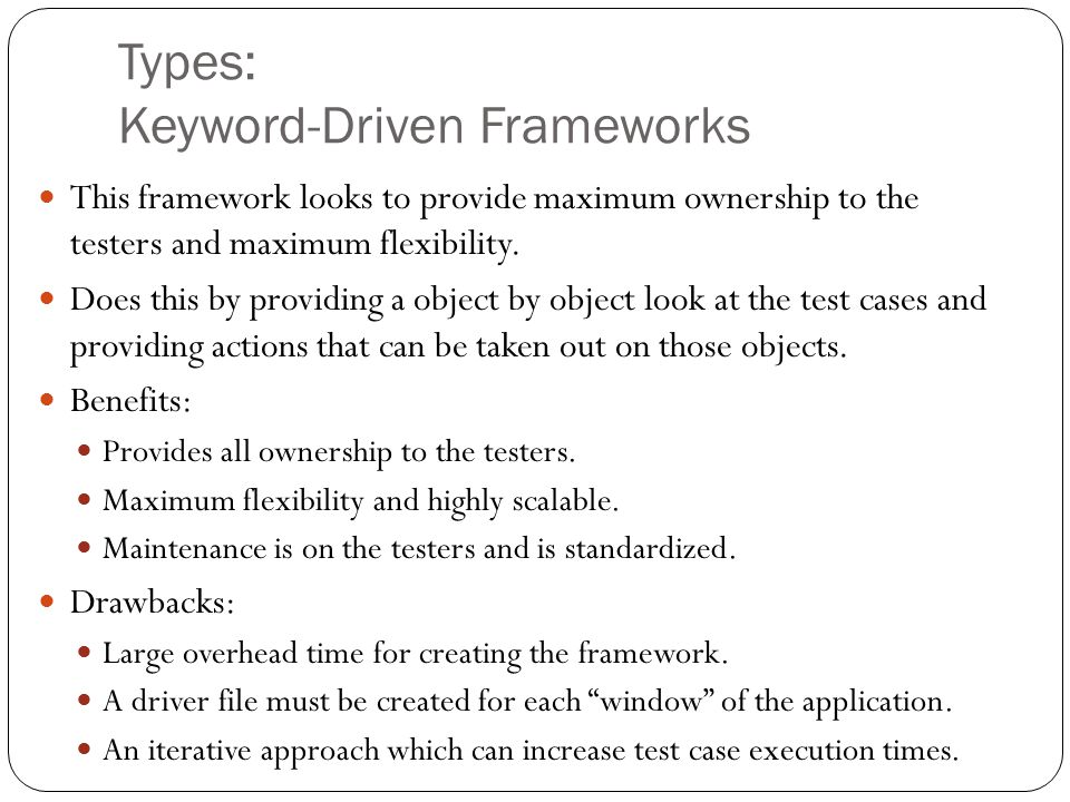 Types: Keyword-Driven Frameworks This framework looks to provide maximum ownership to the testers and maximum flexibility.