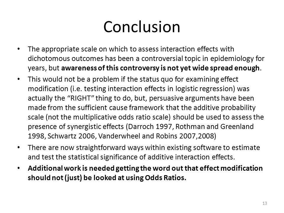 Conclusion The appropriate scale on which to assess interaction effects with dichotomous outcomes has been a controversial topic in epidemiology for years, but awareness of this controversy is not yet wide spread enough.