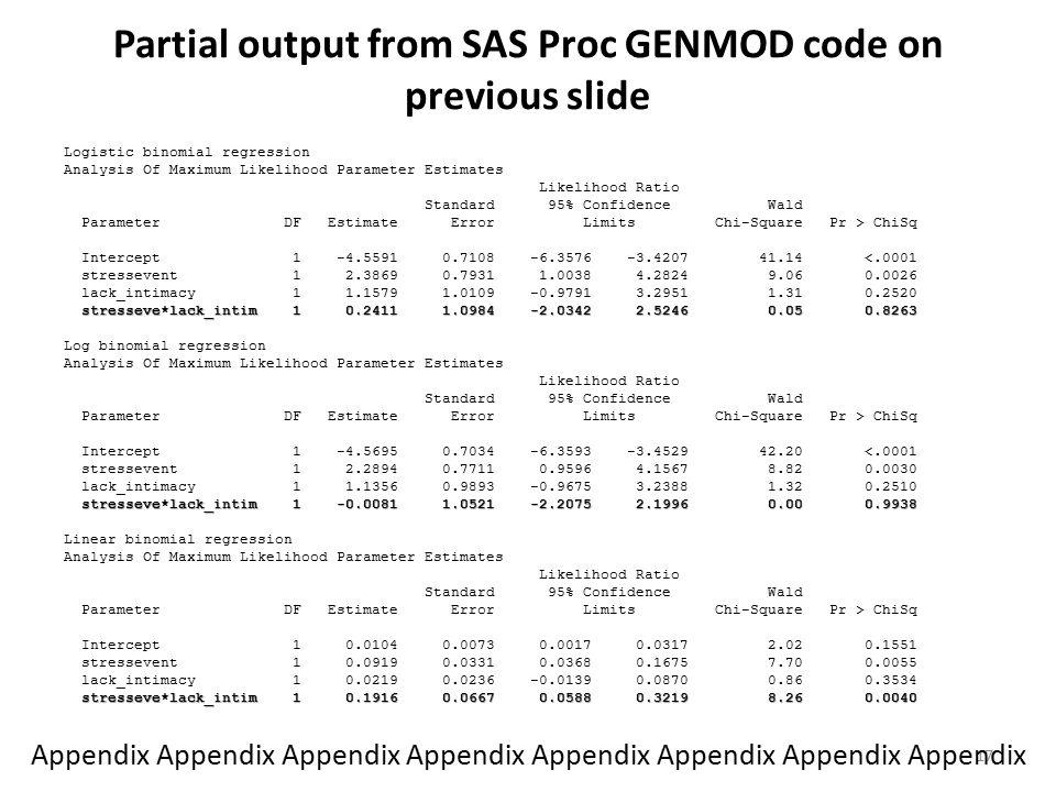 Partial output from SAS Proc GENMOD code on previous slide Logistic binomial regression Analysis Of Maximum Likelihood Parameter Estimates Likelihood Ratio Standard 95% Confidence Wald Parameter DF Estimate Error Limits Chi-Square Pr > ChiSq Intercept 1 -4.5591 0.7108 -6.3576 -3.4207 41.14 <.0001 stressevent 1 2.3869 0.7931 1.0038 4.2824 9.06 0.0026 lack_intimacy 1 1.1579 1.0109 -0.9791 3.2951 1.31 0.2520 stresseve*lack_intim 1 0.2411 1.0984 -2.0342 2.5246 0.05 0.8263 Log binomial regression Analysis Of Maximum Likelihood Parameter Estimates Likelihood Ratio Standard 95% Confidence Wald Parameter DF Estimate Error Limits Chi-Square Pr > ChiSq Intercept 1 -4.5695 0.7034 -6.3593 -3.4529 42.20 <.0001 stressevent 1 2.2894 0.7711 0.9596 4.1567 8.82 0.0030 lack_intimacy 1 1.1356 0.9893 -0.9675 3.2388 1.32 0.2510 stresseve*lack_intim 1 -0.0081 1.0521 -2.2075 2.1996 0.00 0.9938 Linear binomial regression Analysis Of Maximum Likelihood Parameter Estimates Likelihood Ratio Standard 95% Confidence Wald Parameter DF Estimate Error Limits Chi-Square Pr > ChiSq Intercept 1 0.0104 0.0073 0.0017 0.0317 2.02 0.1551 stressevent 1 0.0919 0.0331 0.0368 0.1675 7.70 0.0055 lack_intimacy 1 0.0219 0.0236 -0.0139 0.0870 0.86 0.3534 stresseve*lack_intim 1 0.1916 0.0667 0.0588 0.3219 8.26 0.0040 17 Appendix Appendix Appendix Appendix