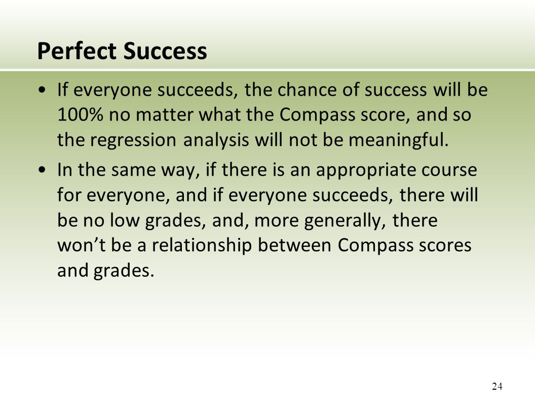 Perfect Success If everyone succeeds, the chance of success will be 100% no matter what the Compass score, and so the regression analysis will not be meaningful.