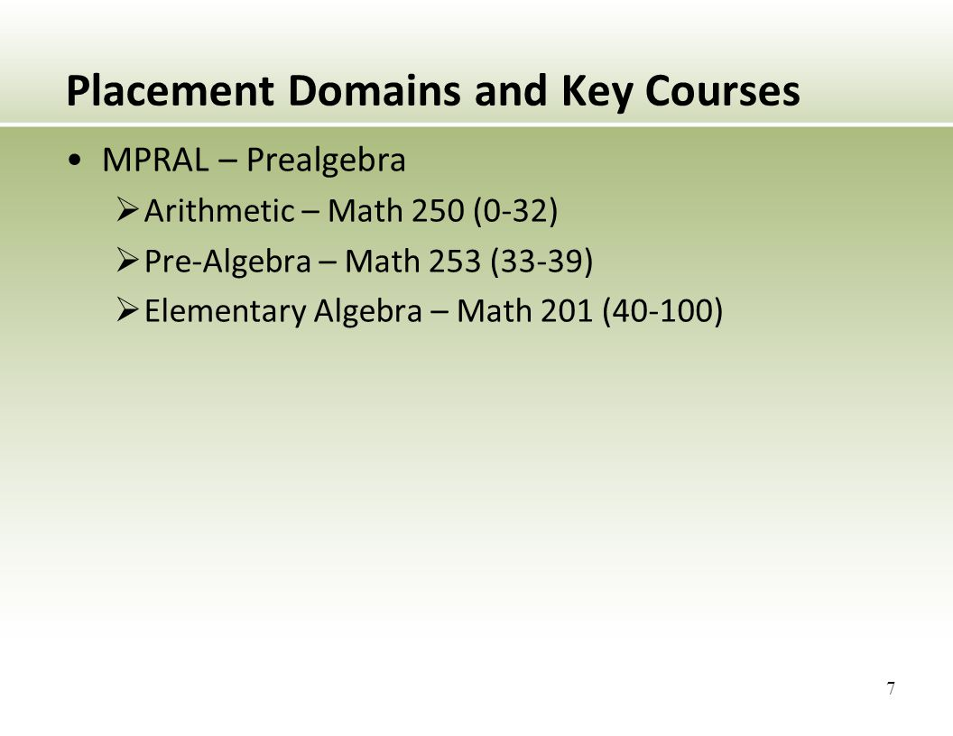 Placement Domains and Key Courses MPRAL – Prealgebra  Arithmetic – Math 250 (0-32)  Pre-Algebra – Math 253 (33-39)  Elementary Algebra – Math 201 (40-100) 7