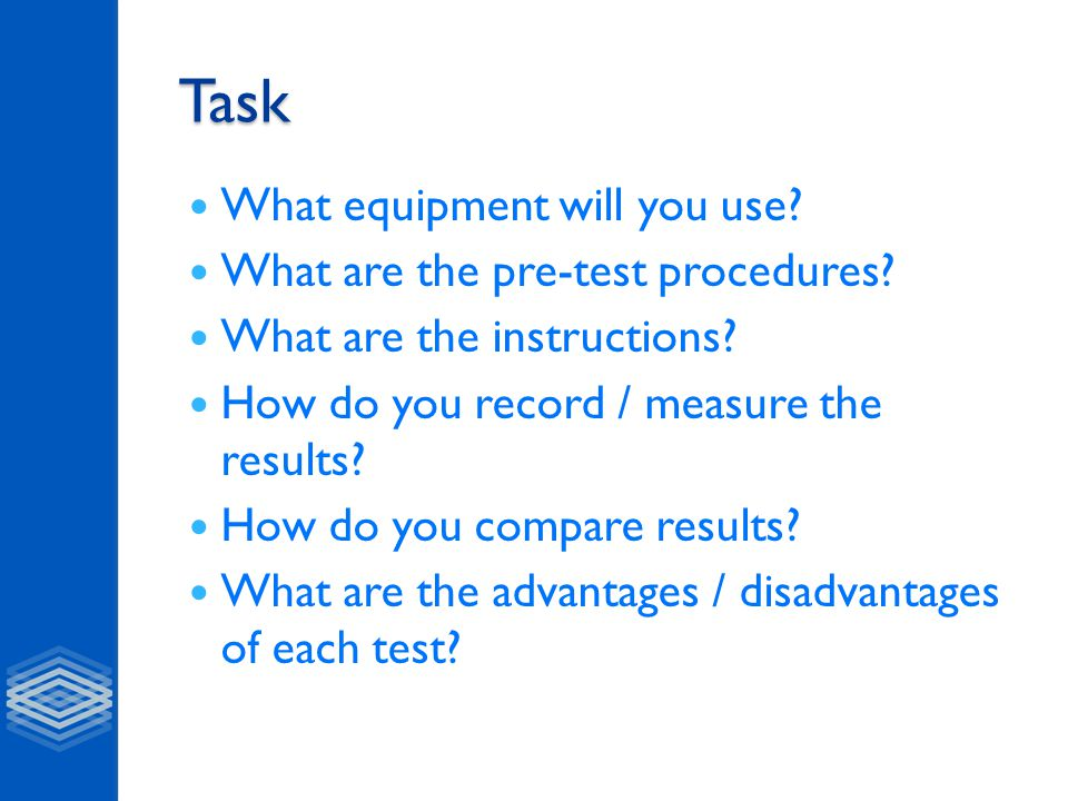 Task What equipment will you use? What are the pre-test procedures? What are the instructions? How do you record / measure the results? How do you com