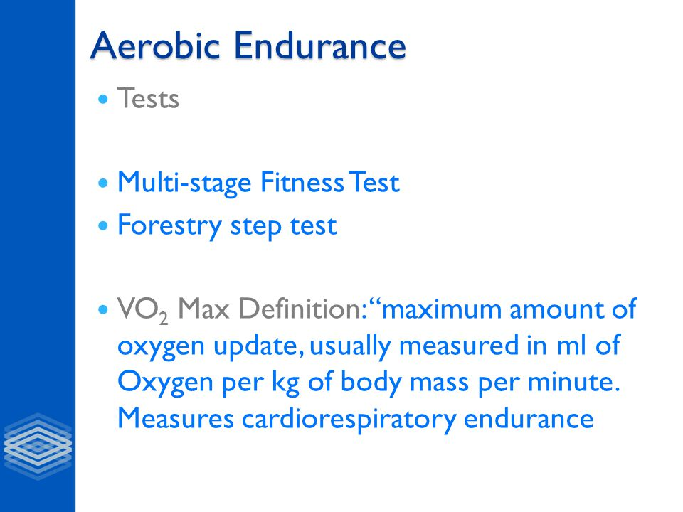 Aerobic Endurance Tests Multi-stage Fitness Test Forestry step test VO 2 Max Definition: maximum amount of oxygen update, usually measured in ml of Oxygen per kg of body mass per minute.