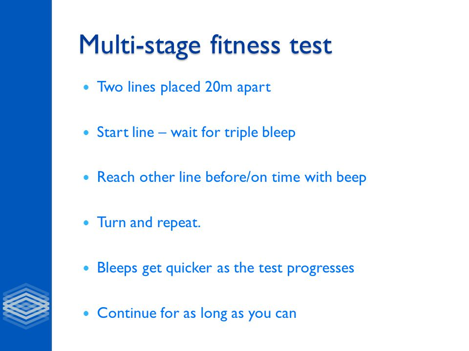Multi-stage fitness test Two lines placed 20m apart Start line – wait for triple bleep Reach other line before/on time with beep Turn and repeat. Blee