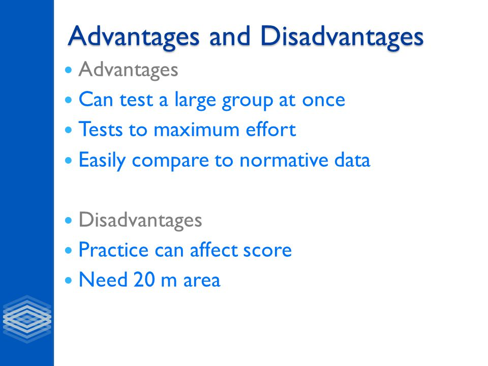 Advantages and Disadvantages Advantages Can test a large group at once Tests to maximum effort Easily compare to normative data Disadvantages Practice can affect score Need 20 m area
