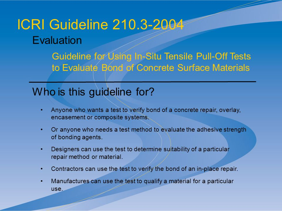 ICRI Guideline 210.3-2004 Evaluation Guideline for Using In-Situ Tensile Pull-Off Tests to Evaluate Bond of Concrete Surface Materials Who is this gui