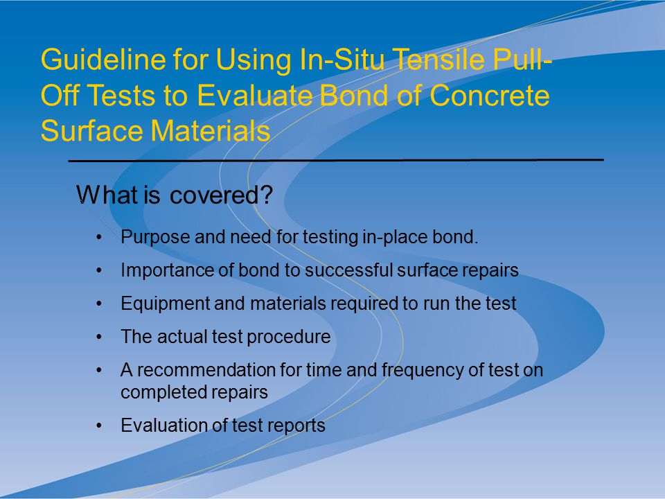 Guideline for Using In-Situ Tensile Pull- Off Tests to Evaluate Bond of Concrete Surface Materials What is covered? Purpose and need for testing in-pl