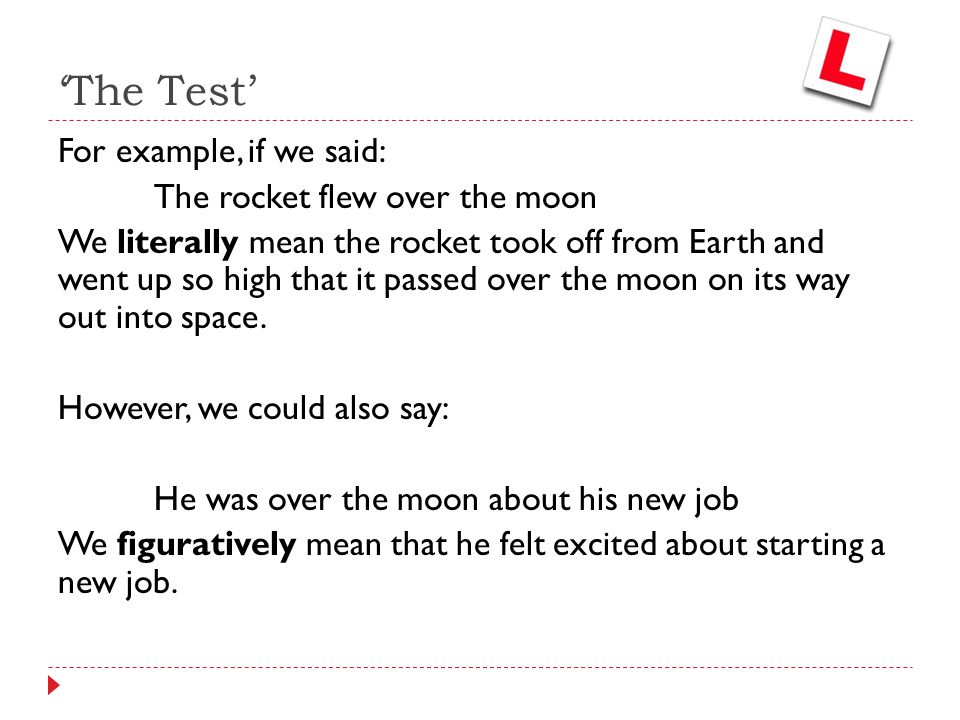 For example, if we said: The rocket flew over the moon We literally mean the rocket took off from Earth and went up so high that it passed over the mo