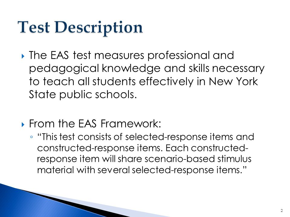  The EAS test measures professional and pedagogical knowledge and skills necessary to teach all students effectively in New York State public schools