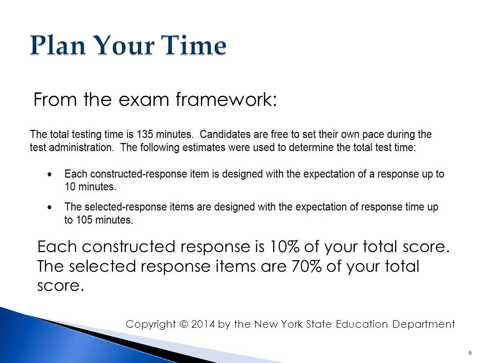 6 From the exam framework: Each constructed response is 10% of your total score. The selected response items are 70% of your total score. Copyright ©
