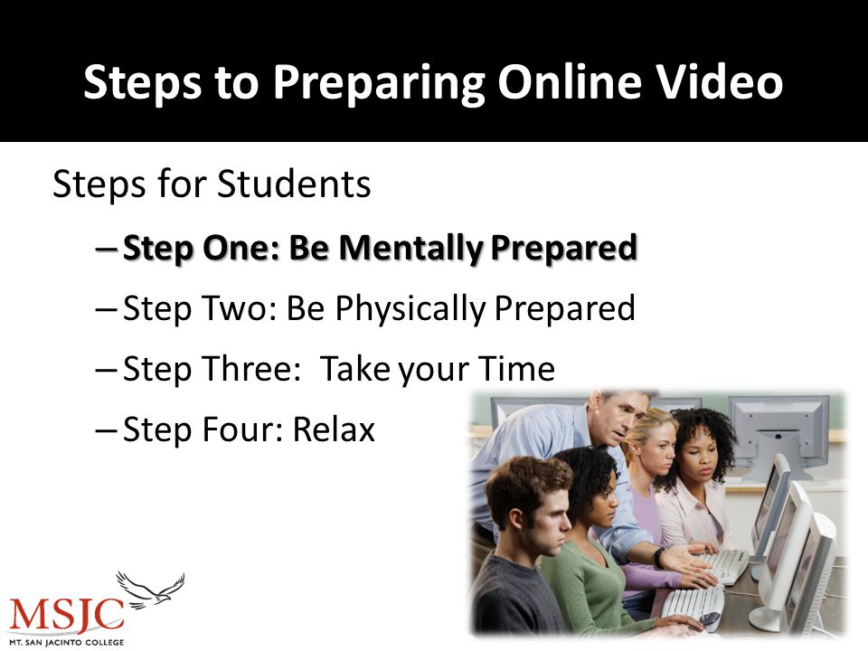 Steps to Preparing Online Video Steps for Students – Step One: Be Mentally Prepared – Step Two: Be Physically Prepared – Step Three: Take your Time – Step Four: Relax 10/10