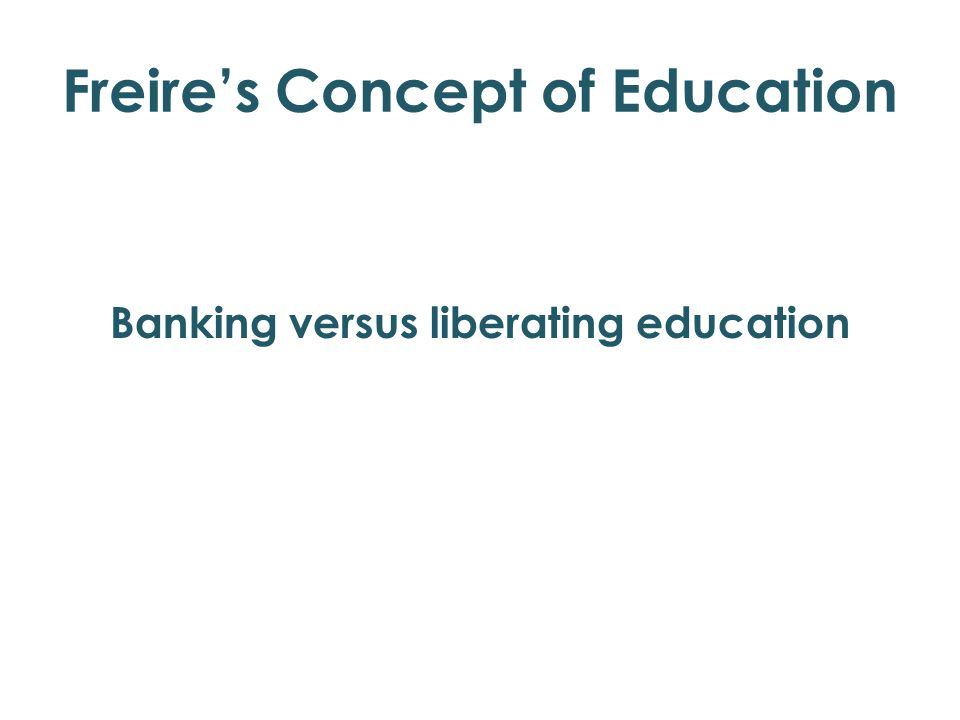 Freire's Concept of Education Banking versus liberating education