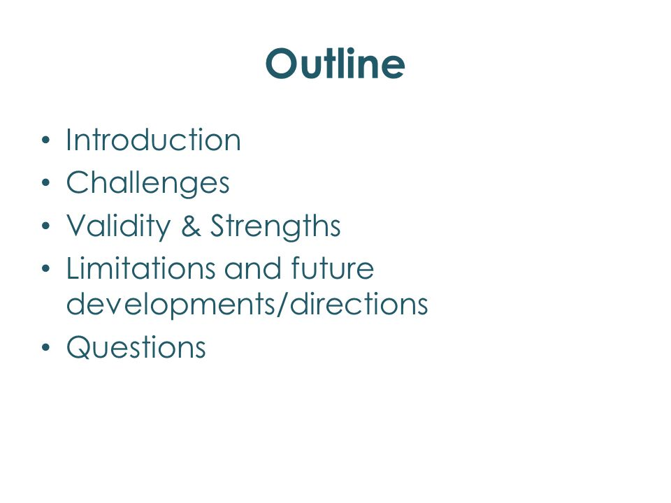 Outline Introduction Challenges Validity & Strengths Limitations and future developments/directions Questions