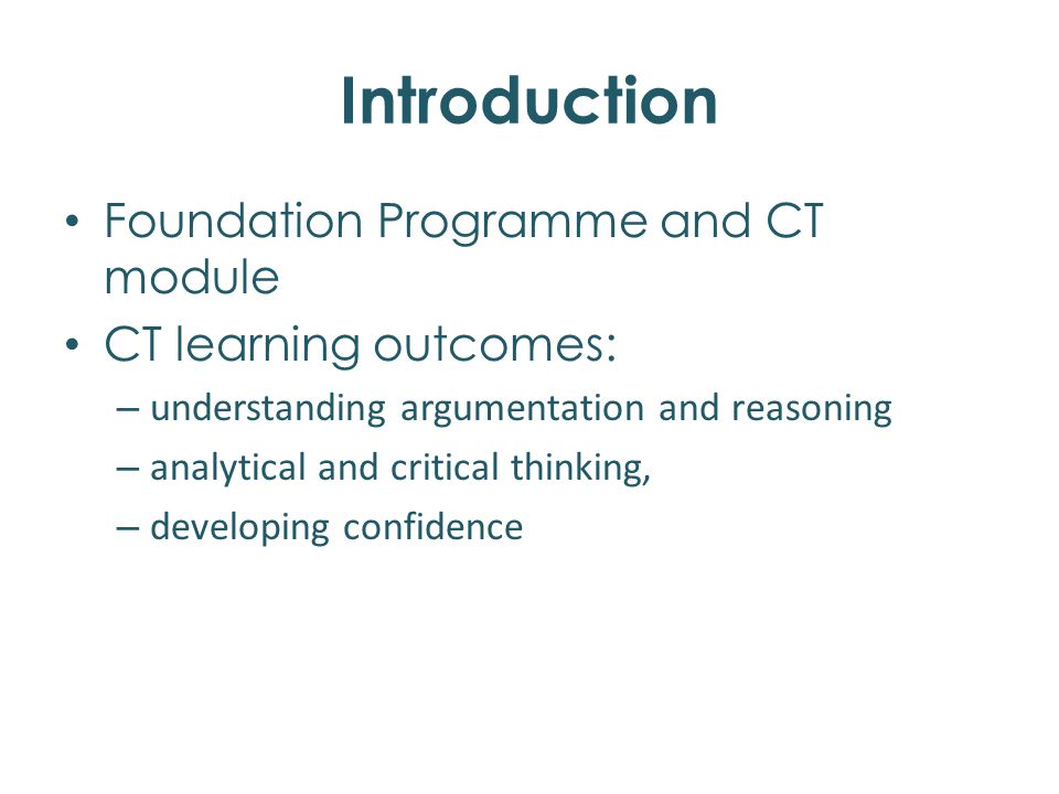 Introduction Foundation Programme and CT module CT learning outcomes: – understanding argumentation and reasoning – analytical and critical thinking, – developing confidence