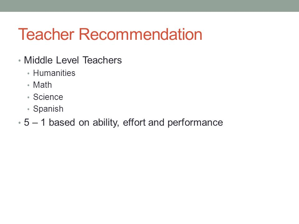Teacher Recommendation Middle Level Teachers Humanities Math Science Spanish 5 – 1 based on ability, effort and performance