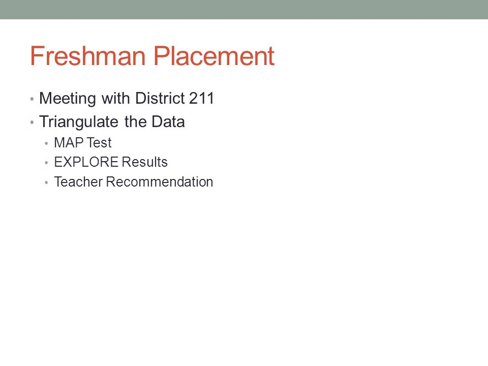 Freshman Placement Meeting with District 211 Triangulate the Data MAP Test EXPLORE Results Teacher Recommendation