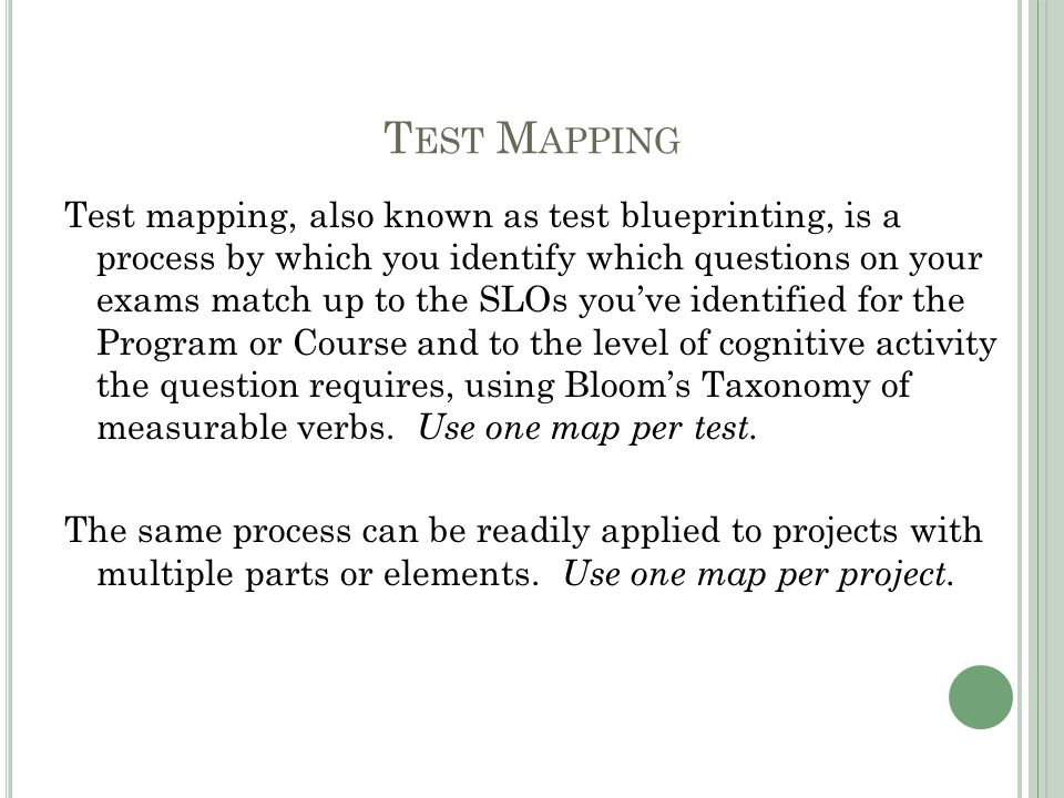 T EST M APPING Test mapping, also known as test blueprinting, is a process by which you identify which questions on your exams match up to the SLOs you've identified for the Program or Course and to the level of cognitive activity the question requires, using Bloom's Taxonomy of measurable verbs.