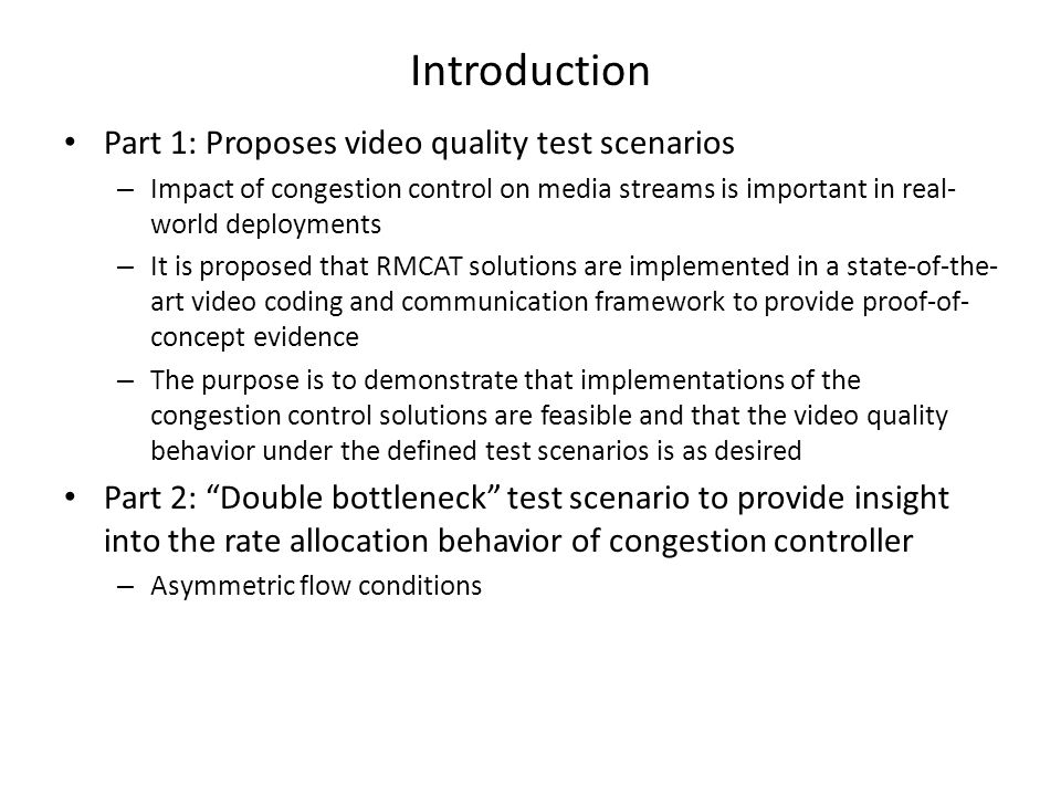 Introduction Part 1: Proposes video quality test scenarios – Impact of congestion control on media streams is important in real- world deployments – It is proposed that RMCAT solutions are implemented in a state-of-the- art video coding and communication framework to provide proof-of- concept evidence – The purpose is to demonstrate that implementations of the congestion control solutions are feasible and that the video quality behavior under the defined test scenarios is as desired Part 2: Double bottleneck test scenario to provide insight into the rate allocation behavior of congestion controller – Asymmetric flow conditions