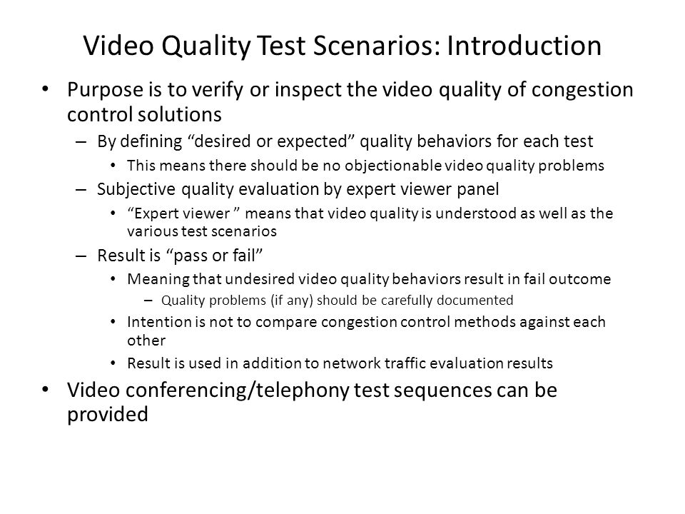 Video Quality Test Scenarios: Introduction Purpose is to verify or inspect the video quality of congestion control solutions – By defining desired or expected quality behaviors for each test This means there should be no objectionable video quality problems – Subjective quality evaluation by expert viewer panel Expert viewer means that video quality is understood as well as the various test scenarios – Result is pass or fail Meaning that undesired video quality behaviors result in fail outcome – Quality problems (if any) should be carefully documented Intention is not to compare congestion control methods against each other Result is used in addition to network traffic evaluation results Video conferencing/telephony test sequences can be provided