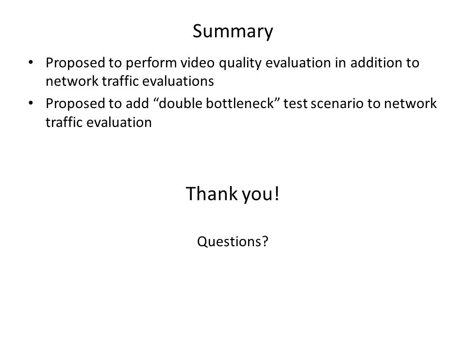 Summary Proposed to perform video quality evaluation in addition to network traffic evaluations Proposed to add double bottleneck test scenario to network traffic evaluation Thank you.