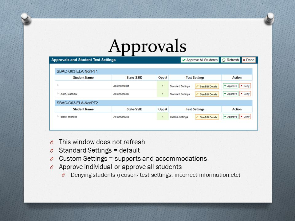 Approvals O This window does not refresh O Standard Settings = default O Custom Settings = supports and accommodations O Approve individual or approve all students O Denying students (reason- test settings, incorrect information,etc)