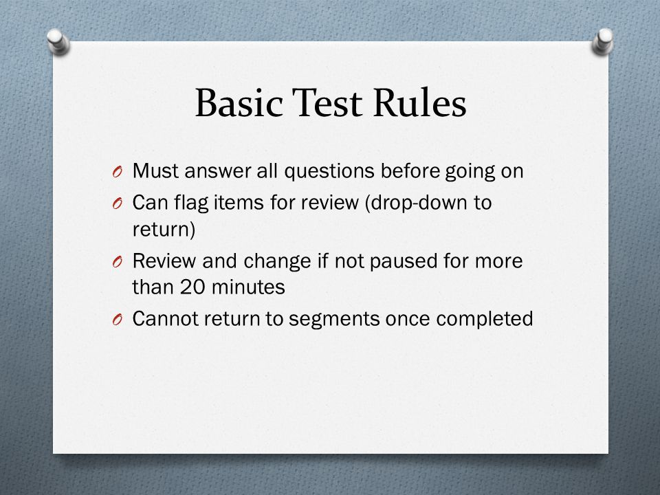 Basic Test Rules O Must answer all questions before going on O Can flag items for review (drop-down to return) O Review and change if not paused for more than 20 minutes O Cannot return to segments once completed