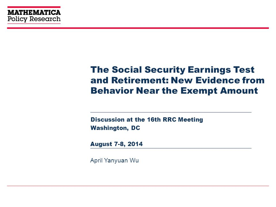 The Social Security Earnings Test and Retirement: New Evidence from Behavior Near the Exempt Amount Discussion at the 16th RRC Meeting Washington, DC April Yanyuan Wu August 7-8, 2014