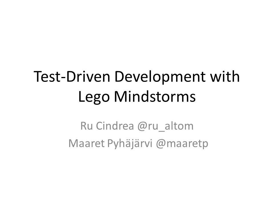 Test-Driven Development with Lego Mindstorms Ru Cindrea @ru_altom Maaret Pyhäjärvi @maaretp