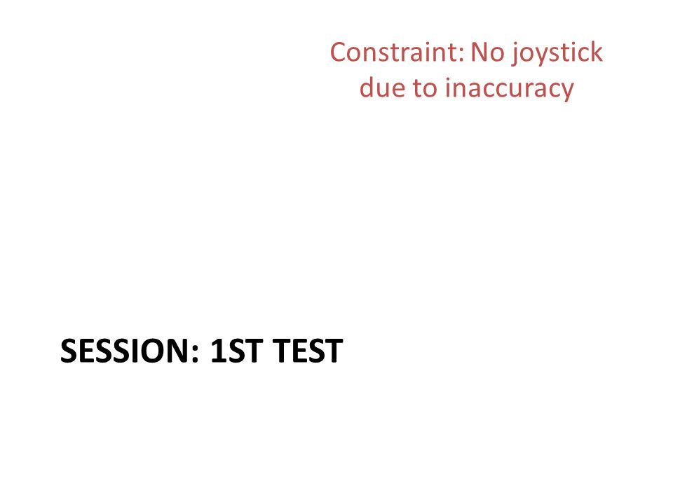 SESSION: 1ST TEST Constraint: No joystick due to inaccuracy