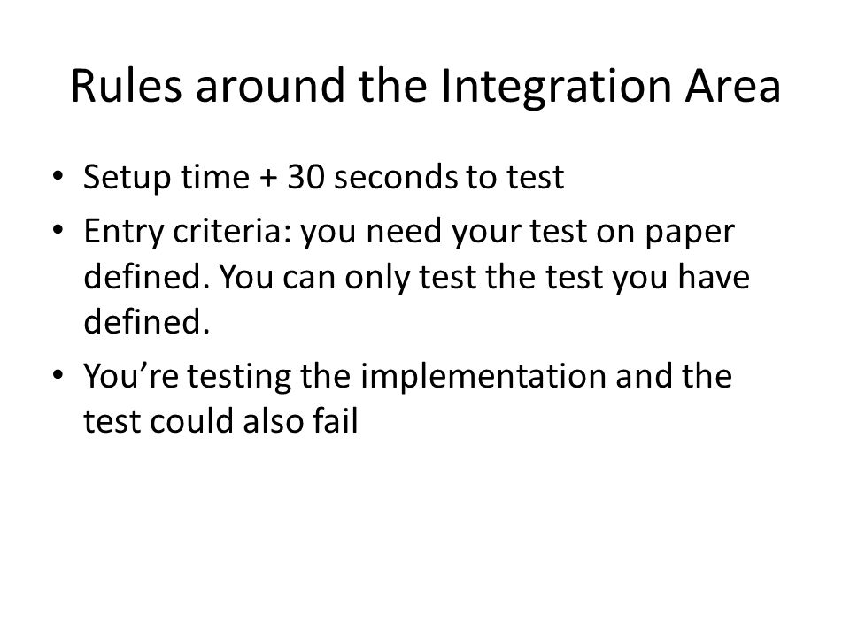 Rules around the Integration Area Setup time + 30 seconds to test Entry criteria: you need your test on paper defined.