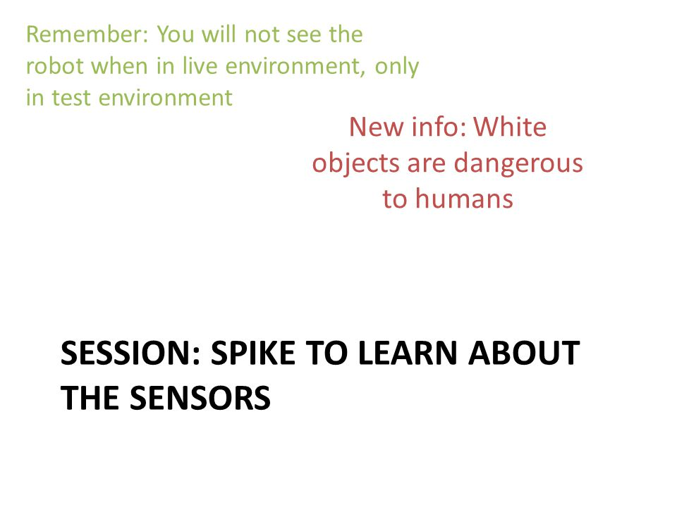 SESSION: SPIKE TO LEARN ABOUT THE SENSORS Remember: You will not see the robot when in live environment, only in test environment New info: White objects are dangerous to humans