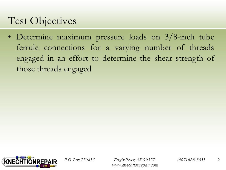 Test Objectives Determine maximum pressure loads on 3/8-inch tube ferrule connections for a varying number of threads engaged in an effort to determine the shear strength of those threads engaged P.O.