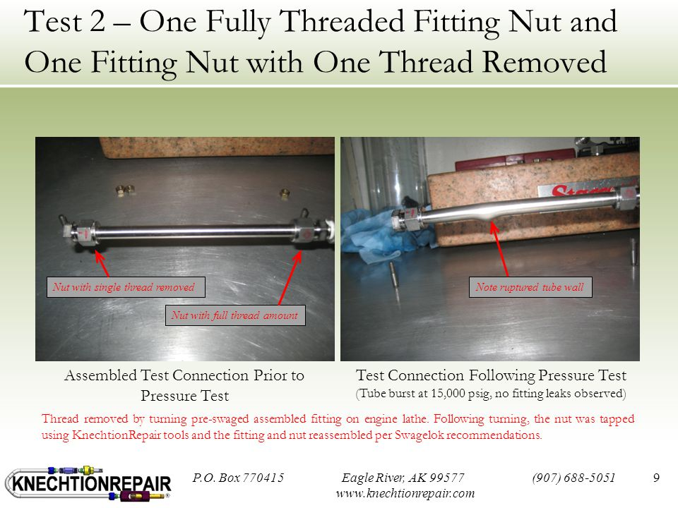 Test 2 – One Fully Threaded Fitting Nut and One Fitting Nut with One Thread Removed 9 Assembled Test Connection Prior to Pressure Test Test Connection Following Pressure Test (Tube burst at 15,000 psig, no fitting leaks observed) P.O.