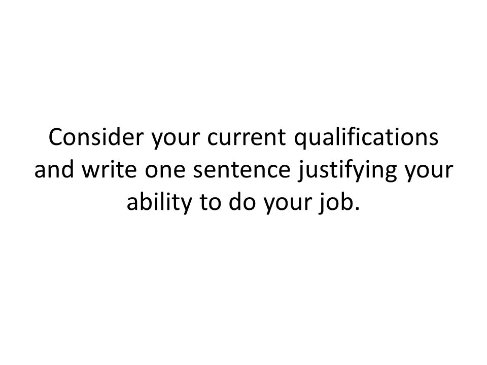 Consider your current qualifications and write one sentence justifying your ability to do your job.