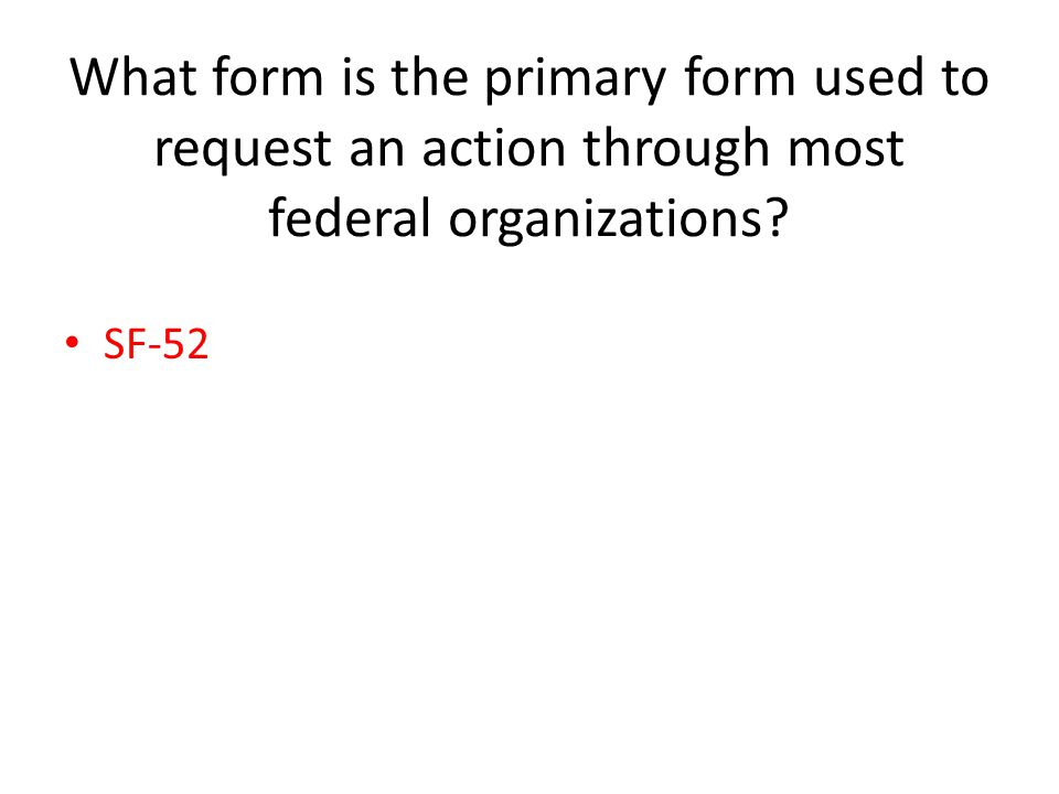What form is the primary form used to request an action through most federal organizations? SF-52