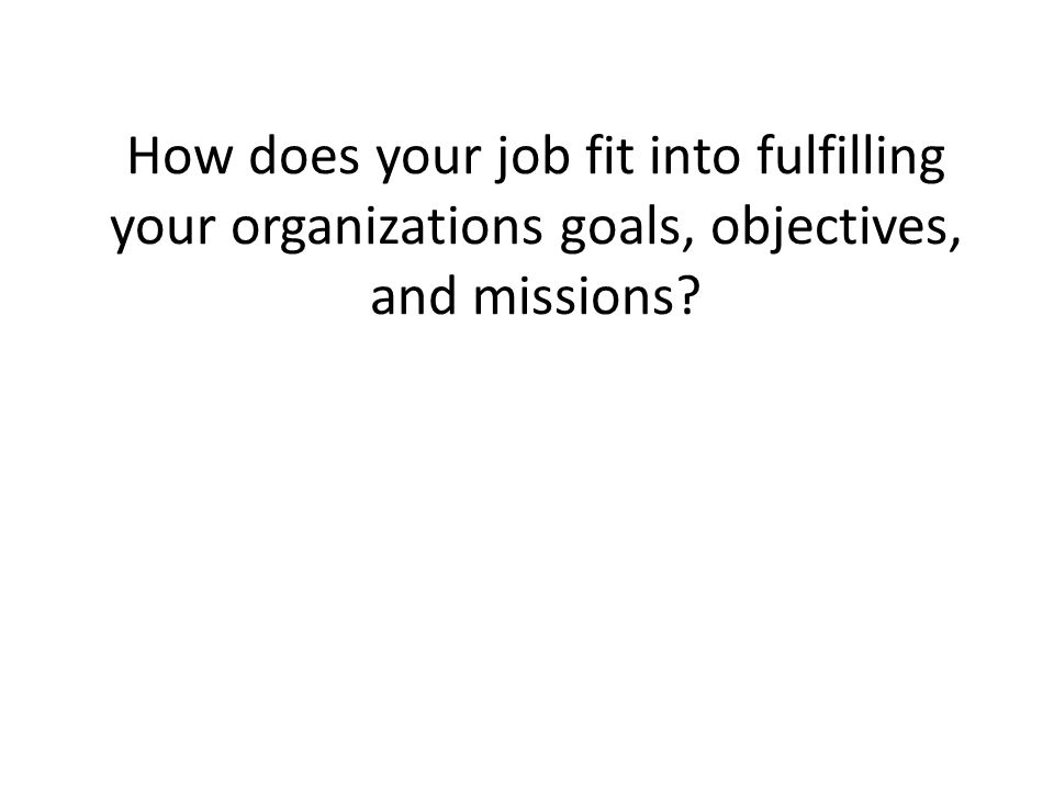 How does your job fit into fulfilling your organizations goals, objectives, and missions?