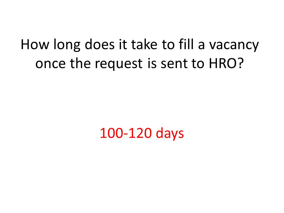 How long does it take to fill a vacancy once the request is sent to HRO? 100-120 days