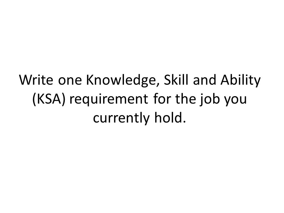 Write one Knowledge, Skill and Ability (KSA) requirement for the job you currently hold.