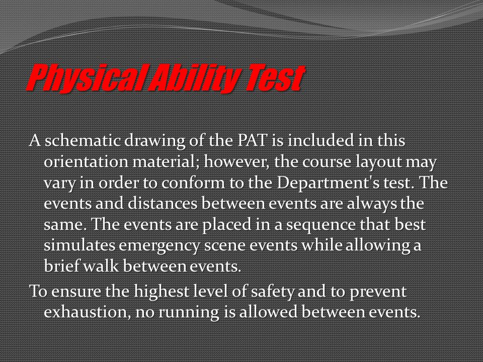 Physical Ability Test A schematic drawing of the PAT is included in this orientation material; however, the course layout may vary in order to conform to the Department s test.