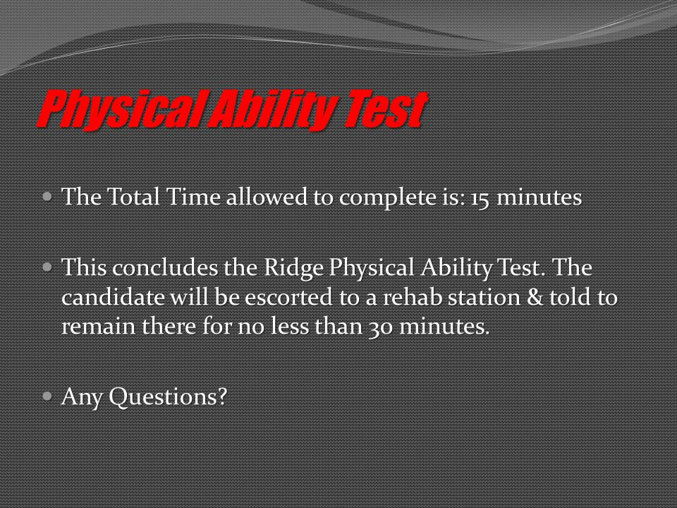 The Total Time allowed to complete is: 15 minutes The Total Time allowed to complete is: 15 minutes This concludes the Ridge Physical Ability Test.