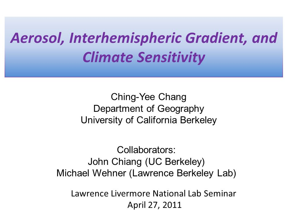 Aerosol, Interhemispheric Gradient, and Climate Sensitivity Ching-Yee Chang Department of Geography University of California Berkeley Lawrence Livermore National Lab Seminar April 27, 2011 Collaborators: John Chiang (UC Berkeley) Michael Wehner (Lawrence Berkeley Lab)