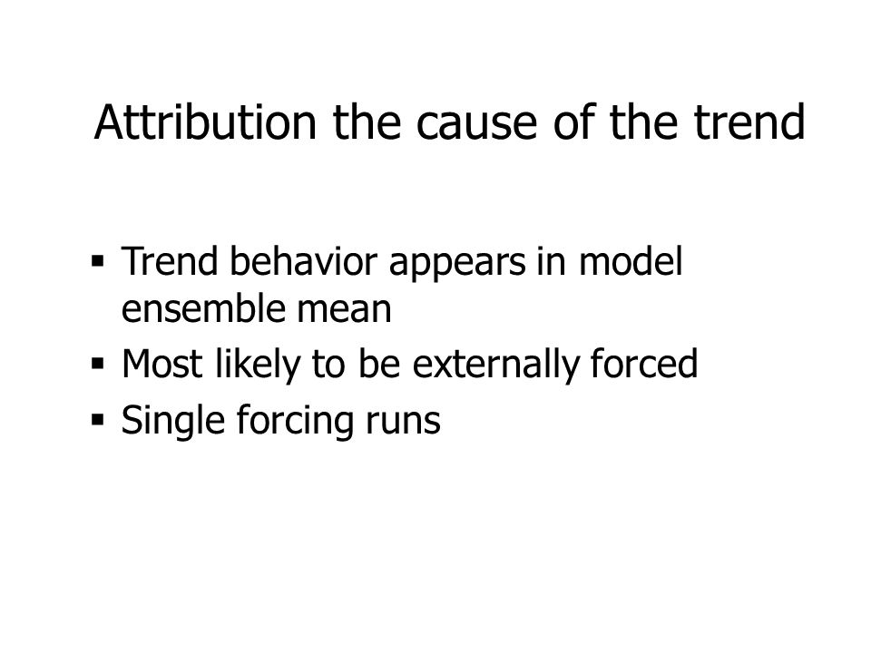 Attribution the cause of the trend  Trend behavior appears in model ensemble mean  Most likely to be externally forced  Single forcing runs